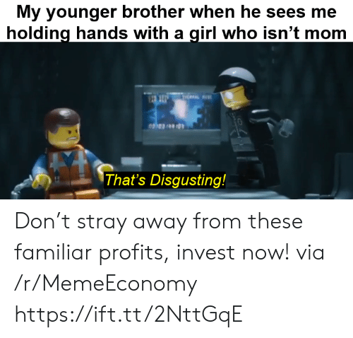 Sees Me: My younger brother when he sees me  holding hands with a girl who isn't mom  THEAL  That's Disgusting! Don't stray away from these familiar profits, invest now! via /r/MemeEconomy https://ift.tt/2NttGqE