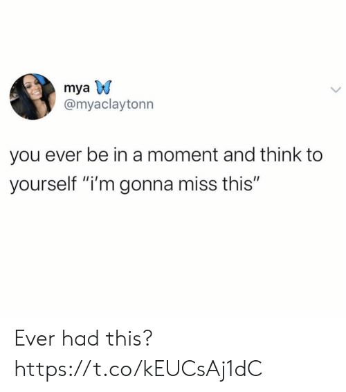 """Mya, Think, and Moment: mya  @myaclaytonn  you ever be in a moment and think to  yourself """"i'm gonna miss this"""" Ever had this? https://t.co/kEUCsAj1dC"""