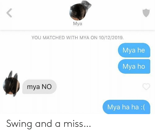 ha ha: Mya  YOU MATCHED WITH MYA ON 10/12/2019.  Mya he  Mya ho  mya NO  Mya ha ha :( Swing and a miss…