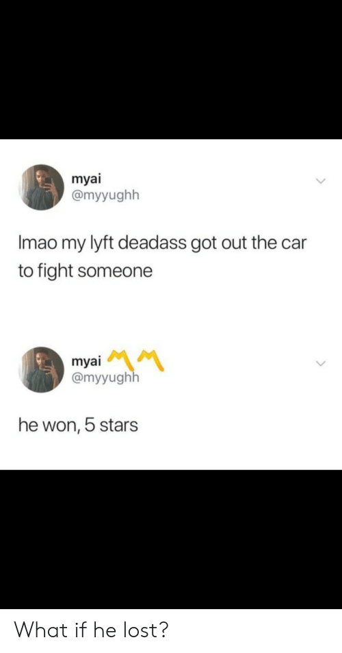 Lost, Stars, and Deadass: myai  @myyughh  Imao my lyft deadass got out the car  to fight someone  myai  @myyughh  he won, 5 stars What if he lost?