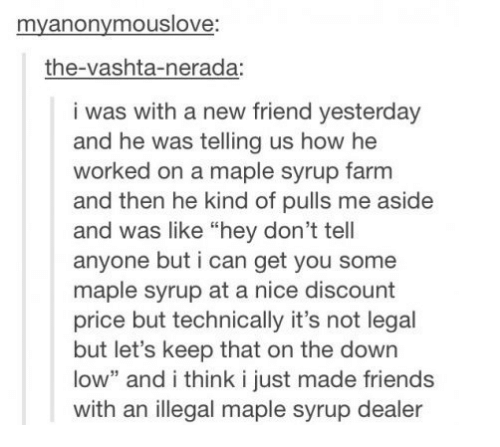"""vashta nerada: myanonymouslove  the-vashta-nerada:  i was with a new friend yesterday  and he was telling us how he  worked on a maple syrup farm  and then he kind of pulls me aside  and was like """"hey don't tell  anyone but i can get you some  maple syrup at a nice discount  price but technically it's not legal  but let's keep that on the down  low"""" and i think i just made friends  with an illegal maple syrup dealer"""