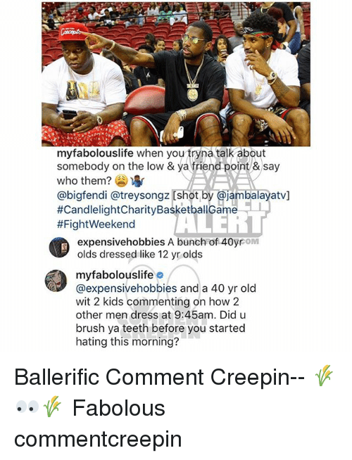 shotting: myfabolouslife when you tryna talk about  somebody on the low & ya friend point &say  who them? )  @bigfendi @treysongz [shot by @jambalayatv]  #CandlelightCharityBasketballGame-1  #FightWeekend  it  expensivehobbies A bunch of 40yrom  olds dressed like 12 yr olds  myfabolouslifeo  @expensivehobbies and a 40 yr old  wit 2 kids commenting on how 2  other men dress at 9:45am. Did u  brush ya teeth before you started  hating this morning? Ballerific Comment Creepin-- 🌾👀🌾 Fabolous commentcreepin