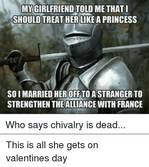 Valentine's Day, France, and Princess: MYGIRLFRIEND TOLD ME THAT  SHOULD TREAT HER LIKE A PRINCESS  10  SOIMARRIED HER OFF TO A STRANGER TO  STRENGTHEN THE ALLIANCE WITH FRANCE  Who says chivalry is dead. This is all she gets on valentines day