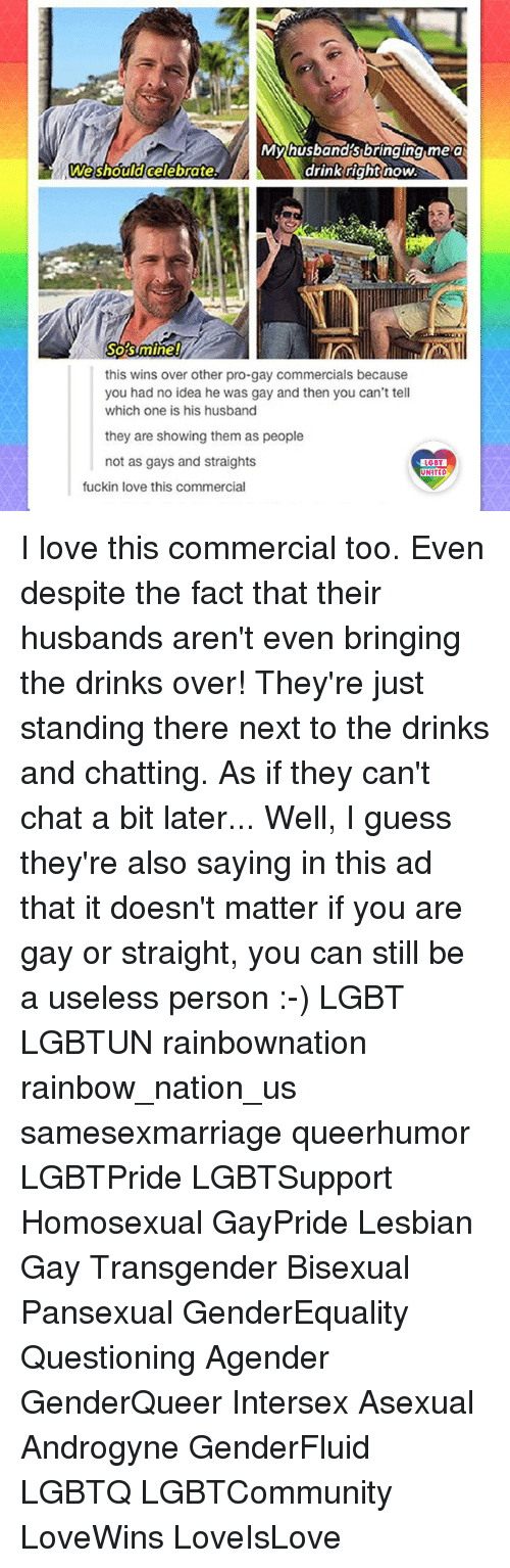You Are Gay: Myhusbandsbringing me a  We shouldcelebrate  drink right  drink rightnow  Sostmine!  this wins over other pro-gay commercials because  you had no idea he was gay and then you can't tell  which one is his husband  they are showing them as people  not as gays and straights  LGBT  UNITED  fuckin love this commercial I love this commercial too. Even despite the fact that their husbands aren't even bringing the drinks over! They're just standing there next to the drinks and chatting. As if they can't chat a bit later... Well, I guess they're also saying in this ad that it doesn't matter if you are gay or straight, you can still be a useless person :-) LGBT LGBTUN rainbownation rainbow_nation_us samesexmarriage queerhumor LGBTPride LGBTSupport Homosexual GayPride Lesbian Gay Transgender Bisexual Pansexual GenderEquality Questioning Agender GenderQueer Intersex Asexual Androgyne GenderFluid LGBTQ LGBTCommunity LoveWins LoveIsLove