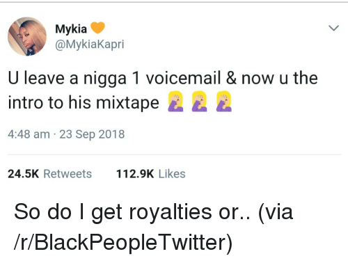 Blackpeopletwitter, Mixtape, and Via: Mykia  @MykiaKapri  U leave a nigga 1 voicemail & now u the  intro to his mixtape E  4:48 am 23 Sep 2018  24.5K Retweets 2.9K Likes So do I get royalties or.. (via /r/BlackPeopleTwitter)