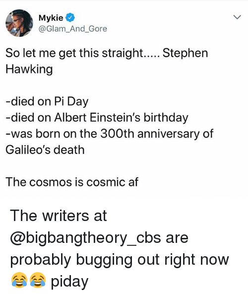 bugging: Mykie  @Glam_And_Gore  Hawking  -died on Pi Day  -died on Albert Einstein's birthday  was born on the 300th anniversary of  Galileo's death  The cosmoS IS COsmic af The writers at @bigbangtheory_cbs are probably bugging out right now 😂😂 piday