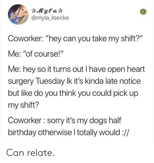 """Birthday, Dogs, and Sorry: @myla_loecke  Coworker: """"hey can you take my shift?'""""  Me: """"of course!""""  Me: hey so it turns out I have open heart  surgery Tuesday lk it's kinda late notice  but like do you think you could pick up  my shift?  Coworker sorry it's my dogs half  birthday otherwise l totally would :// Can relate."""