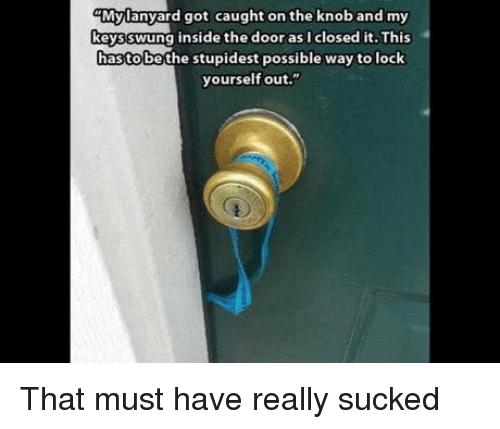 "Got, Lock, and Door: Mylanyard got caught on the knoband my  keysswung inside the door as I closed it. This  hastobe the stupidest possible way to lock  yourself out."" That must have really sucked"