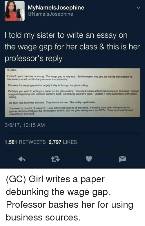 glassing: MyNamelsJosephine  @NamelsJosephine  I told my sister to write an essay on  the wage gap for her class & tis is her  professor's reply  Hi Jane  First off, your premise is wrong. The wage gap is very real.  because you will not find any sources that state this  So the reason why you are having this problem is  The way the wage gap works largely today is through the glass ceiling.  Perhaps you want to write your paper on the glass ceiling. You need to look at feminist sources on this issue. Iwould  suggest beginning with Caroline Gatrell's book, Embodying Women's Work. Chapter 7 looks specifically at the glass  celling  Do NOT use business sources. They blame women. The reality is patriarchy  You need to do a lot of research. Look at feminist sources on this issue. Feminists have been writing about the  gender division of labour, the feminization of work, and the glass celling since the 1970s. There is a ton of feminist  research on this topig  3/6/17, 10:15 AM  1,581 RETWEETS 2,797 LIKES (GC) Girl writes a paper debunking the wage gap. Professor bashes her for using business sources.