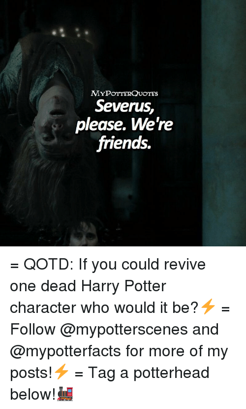 Friends, Harry Potter, and Memes: MYPoTTERQUOTES  Severus,  please. We're  friends. = QOTD: If you could revive one dead Harry Potter character who would it be?⚡️ = Follow @mypotterscenes and @mypotterfacts for more of my posts!⚡️ = Tag a potterhead below!🚂