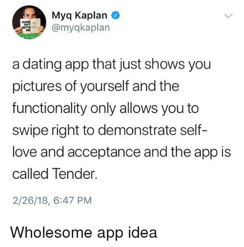 Kaplan: Myq Kaplan  myqkaplan  ME  a dating app that just shows you  pictures of yourself and the  functionality only allows you to  swipe right to demonstrate self-  love and acceptance and the app is  called Tender.  2/26/18, 6:47 PM <p>Wholesome app idea</p>