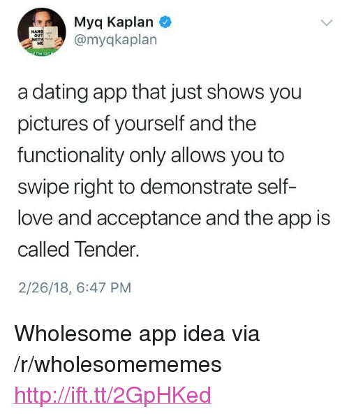 """Kaplan: Myq Kaplan  myqkaplan  ME  a dating app that just shows you  pictures of yourself and the  functionality only allows you to  swipe right to demonstrate self-  love and acceptance and the app is  called Tender.  2/26/18, 6:47 PM <p>Wholesome app idea via /r/wholesomememes <a href=""""http://ift.tt/2GpHKed"""">http://ift.tt/2GpHKed</a></p>"""