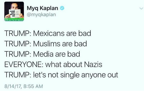 Kaplan: Myq Kaplan  omyqkaplan  OUT  elth and The Girt Network  TRUMP: Mexicans are bad  TRUMP: Muslims are bad  TRUMP: Media are bad  EVERYONE: what about Nazis  TRUMP: let's not single anyone out  8/14/17, 8:55 AM