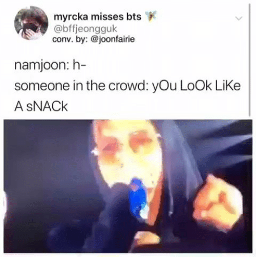 Bts, You, and Look: myrcka misses bts  @bffjeongguk  conv. by:@joonfairie  namjoon: h-  someone in the crowd: yOu LoOk LiKe  A SNACK