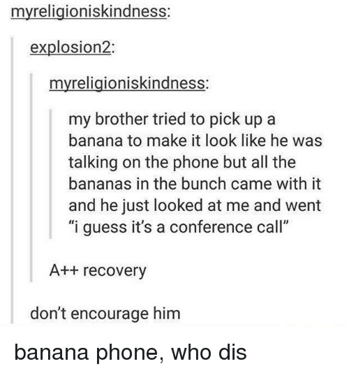 """I Guessed It: myreligioniskindness:  explosion  myreligioniskindness:  my brother tried to pick up a  banana to make it look like he was  talking on the phone but all the  bananas in the bunch came with it  and he just looked at me and went  """"i guess it's a conference call""""  A recovery  don't encourage him banana phone, who dis"""