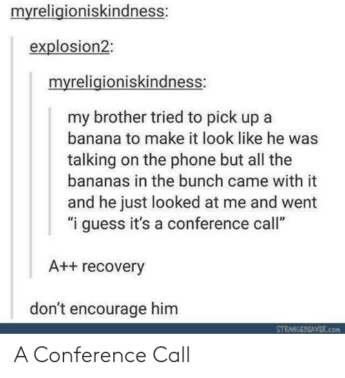 "Phone, Banana, and Guess: myreligioniskindness:  explosion2:  myreligioniskindness:  my brother tried to pick up a  banana to make it look like he was  talking on the phone but all the  bananas in the bunch came with it  and he just looked at me and went  ""i guess it's a conference call""  A++ recovery  don't encourage him  STRANGEDEAVER.com A Conference Call"