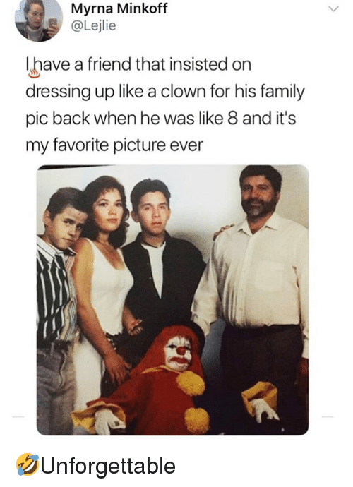 Family, Memes, and Back: Myrna Minkoff  @Lejlie  lhave a friend that insisted on  dressing up like a clown for his family  pic back when he was like 8 and it's  my favorite picture ever 🤣Unforgettable