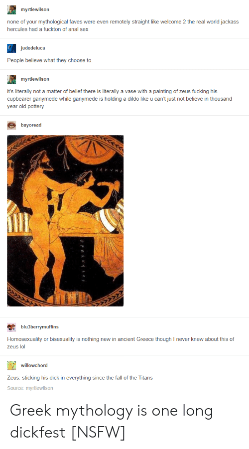 hercules: myrtlewilson  none of your mythological faves were even remotely straight like welcome 2 the real world jackass  hercules had a fuckton of anal sex  judedeluca  People believe what they choose to  myrtlewilson  it's literally not a matter of belief there is literally a vase with a painting of zeus fucking his  cupbearer ganymede while ganymede is holding a dildo like u can't just not believe in thousand  year old pottery  bayoread  blu3berrymuffins  Homosexuality or bisexuality is nothing new in ancient Greece though I never knew about this of  zeus lol  willowchord  Zeus: sticking his dick in everything since the fall of the Titans  Source: myrtlewilson Greek mythology is one long dickfest [NSFW]