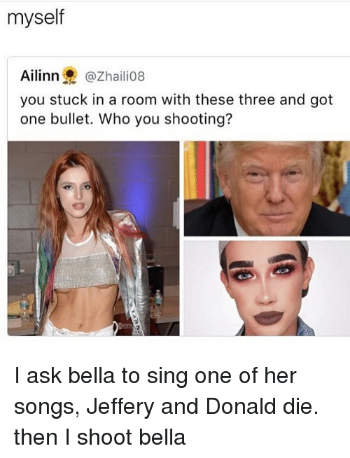 Memes, Songs, and 🤖: myself  Ailinn @Zhailio8  you stuck in a room with these three and got  one bullet. Who you shooting? I ask bella to sing one of her songs, Jeffery and Donald die. then I shoot bella