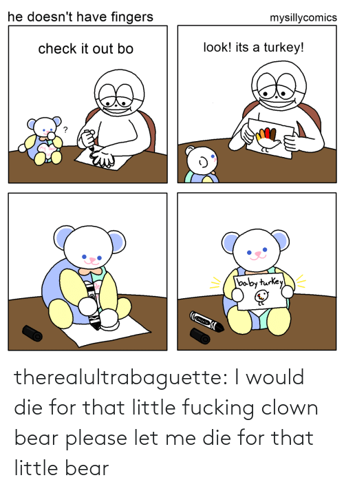 fingers: mysillycomics  he doesn't have fingers  look! its a turkey!  check it out bo  baby turkey  Crayola therealultrabaguette: I would die for that little fucking clown bear please let me die for that little bear