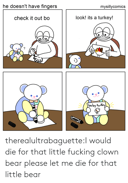 clown: mysillycomics  he doesn't have fingers  look! its a turkey!  check it out bo  baby turkey  Crayola therealultrabaguette:I would die for that little fucking clown bear please let me die for that little bear
