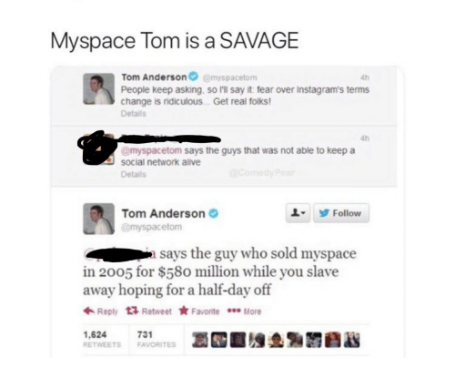 Get Real: Myspace Tom is a SAVAGE  Tom Andersonemyspacetom  People keep asking, so I'll say it fear over Instagram's terms  change is ridiculous . Get real folks  Details  4h  4h  @myspacetom says the guys that was not able to keep a  social network alve  Details  Tom Anderson  @myspacetom  L9 Follow  a says the guy who sold myspace  in 2005 for $580 million while you slave  away hoping for a half-day off  ← Reply  Retweet ★ Favorite  More  1,624  RETWEETS FAVORITES  731