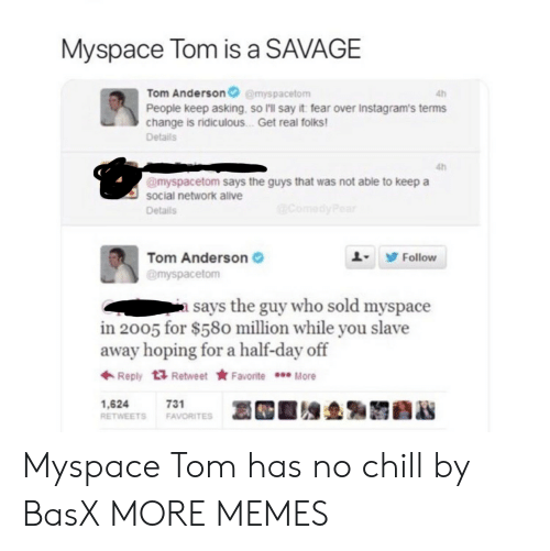 Get Real: Myspace Tom is a SAVAGE  Tom Andersonemyspacetom  People keep asking, so I'll say it fear over Instagram's terms  change is ridiculous . Get real folks  Details  4h  4h  @myspacetom says the guys that was not able to keep a  social network alve  Details  Tom Anderson  @myspacetom  L9 Follow  a says the guy who sold myspace  in 2005 for $580 million while you slave  away hoping for a half-day off  ← Reply  Retweet ★ Favorite  More  1,624  RETWEETS FAVORITES  731 Myspace Tom has no chill by BasX MORE MEMES