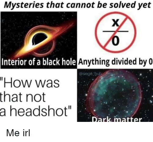 """Black, Irl, and Me IRL: Mysteries that cannot be solved yet  0  Anything divided by 0  @siege bub  Interior of a black hole  """"How was  that not  a headshot""""  Dark matter Me irl"""