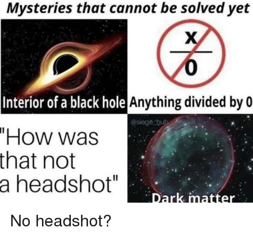 "Black, How, and Dark Matter: Mysteries that cannot be solved yet  0  Anything divided by 0  Interior of a black hole  @siege bub  ""How was  that not  a headshot""  Dark matter No headshot?"