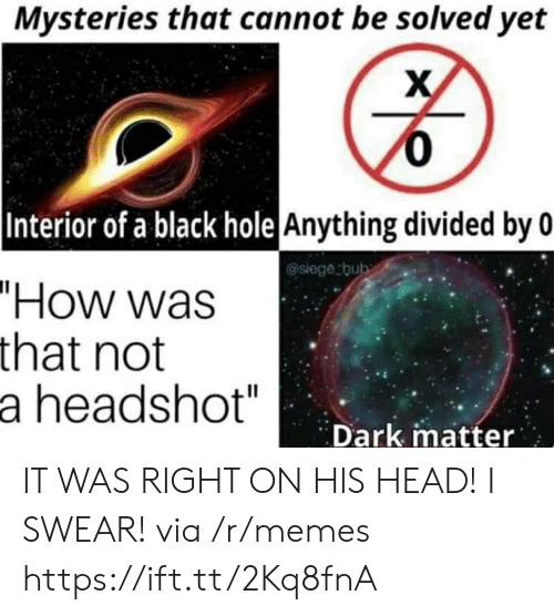 "Head, Memes, and Black: Mysteries that cannot be solved yet  0  |Interior of a black hole Anything divided by 0  @siege thub  ""How was  that not  a headshot""  Dark matter IT WAS RIGHT ON HIS HEAD! I SWEAR! via /r/memes https://ift.tt/2Kq8fnA"