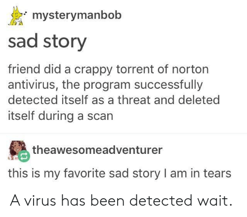 Torrent: mysterymanbob  sad story  friend did a crappy torrent of norton  antivirus, the program successfully  detected itself as a threat and deleted  itself during a scarn  theawesomeadventurer  this is my favorite sad story I am in tears A virus has been detected wait.