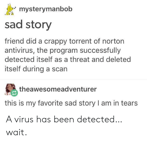 Torrent, Sad, and Been: mysterymanbob  sad story  friend did a crappy torrent of norton  antivirus, the program successfully  detected itself as a threat and deleted  itself during a scan  theawesomeadventurer  this is my favorite sad story I am in tears A virus has been detected… wait.