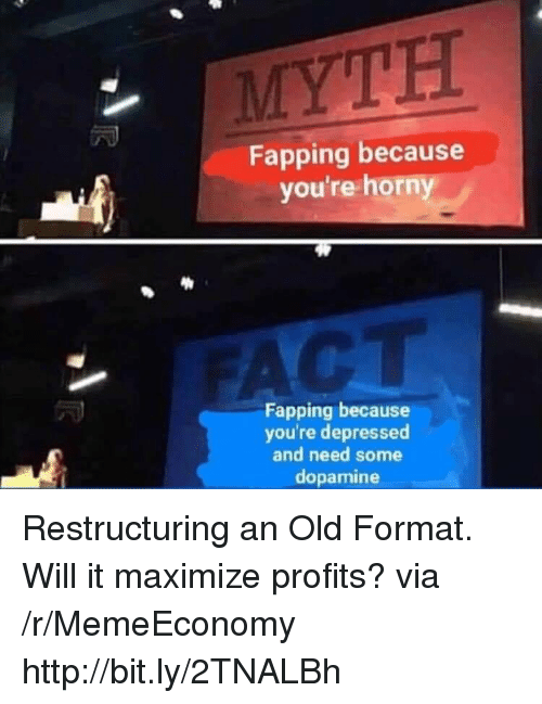 Http, Old, and Dopamine: MYTH  Fapping because  you're horn  CT  Fapping because  you're depressed  and need some  dopamine Restructuring an Old Format. Will it maximize profits? via /r/MemeEconomy http://bit.ly/2TNALBh