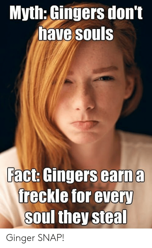 Ginger Snap Meme: Myth: Gingers don't  have souls  Fact: Gingers earn a  freckle for every  soul they steal Ginger SNAP!