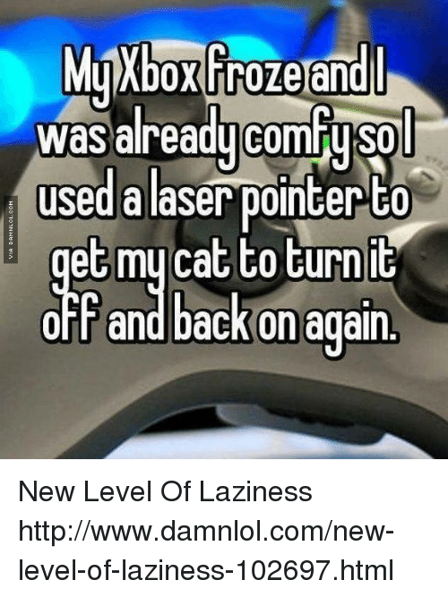 damnlol: MyXboxFrozeandl  was alreaducomfusol  used alaser pointer to  et mycat to turn it  OFF and back on again New Level Of Laziness http://www.damnlol.com/new-level-of-laziness-102697.html