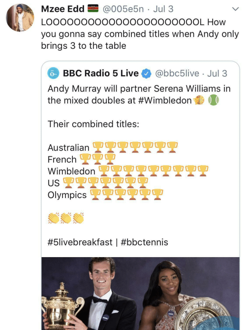 Jul: Mzee Edd EI @005e5n · Jul 3  LO00000000000000000000OL How  you gonna say combined titles when Andy only  brings 3 to the table  BBC Radio 5 Live  @bbc5live · Jul 3  Andy Murray will partner Serena Williams in  the mixed doubles at #Wimbledon  Their combined titles:  OO0  Australian L  French 2  Wimbledon  US 2T9  Olympics 2  OO00  #5livebreakfast |