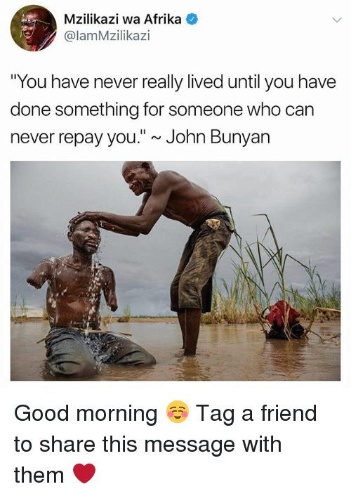 "Memes, Good Morning, and Good: Mzilikazi wa Afrika  @lamMzilikazi  ""You have never really lived until you have  done something for someone who can  never repay you."" ~ John Bunyan Good morning ☺️ Tag a friend to share this message with them ❤️"