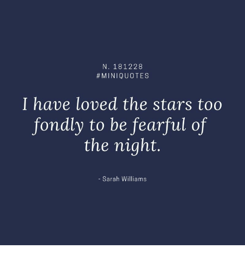Stars, Williams, and Too: N. 181228  #MINIQUOTES  I have loved the stars too  fondly to be fearful of  the night.  - Sarah Williams