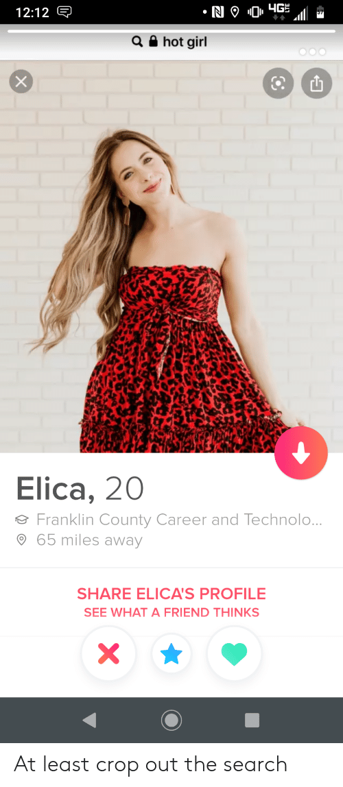 Girl, Search, and Friend: N 9 04G  12:12 E  Q hot girl  Elica, 20  Franklin County Career and Technolo...  65 miles away  SHARE ELICA'S PROFILE  SEE WHAT A FRIEND THINKS  X At least crop out the search