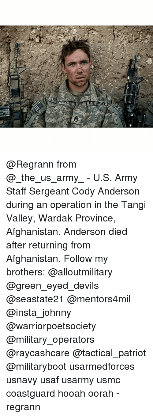 usaf: N  AN  SARMY @Regrann from @_the_us_army_ - U.S. Army Staff Sergeant Cody Anderson during an operation in the Tangi Valley, Wardak Province, Afghanistan. Anderson died after returning from Afghanistan. Follow my brothers: @alloutmilitary @green_eyed_devils @seastate21 @mentors4mil @insta_johnny @warriorpoetsociety @military_operators @raycashcare @tactical_patriot @militaryboot usarmedforces usnavy usaf usarmy usmc coastguard hooah oorah - regrann
