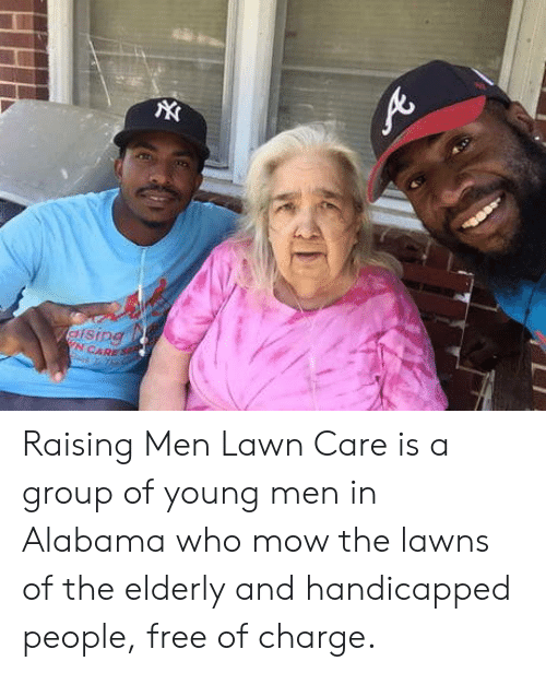 Lawn Care: N CARE Raising Men Lawn Care is a group of young men in Alabama who mow the lawns of the elderly and handicapped people, free of charge.
