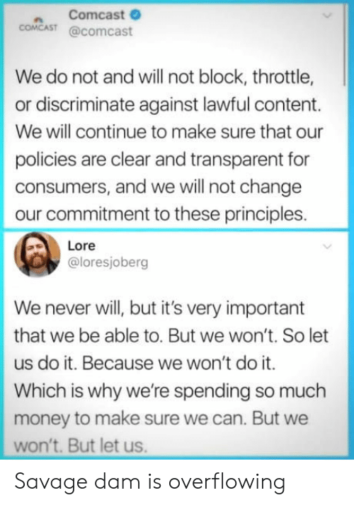 Money, Savage, and Comcast: n Comcast  COMCAST @comcast  We do not and will not block, throttle,  or discriminate against lawful content.  We will continue to make sure that our  policies are clear and transparent for  consumers, and we will not change  our commitment to these principles.  Lore  @loresjoberg  We never will, but it's very important  that we be able to. But we won't. So let  us do it. Because we won't do it.  Which is why we're spending so much  money to make sure we can. But we  won't. But let us. Savage dam is overflowing