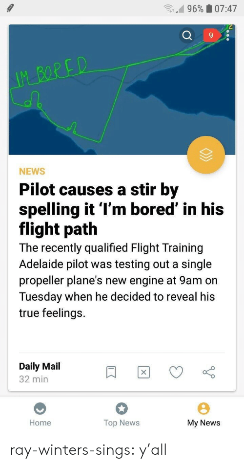 Pilots: n.d 9690 07:47  9  NEWS  Pilot causes a stir by  spelling it l'm bored' in his  flight path  The recently qualified Flight Training  Adelaide pilot was testing out a single  propeller plane's new engine at 9am on  Tuesday when he decided to reveal his  true feelings.  Daily Mail  32 min  Home  Top News  My News ray-winters-sings:   y'all