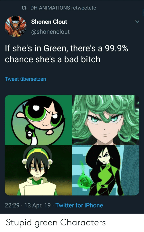 Bad, Bad Bitch, and Bitch: n DH ANIMATIONS retweetete  Shonen Clout  @shonenclout  If she's in Green, there's a 99.9%  chance she's a bad bitch  Tweet übersetzen  22:29 13 Apr. 19 Twitter for iPhone Stupid green Characters
