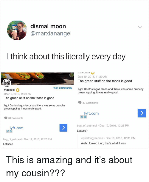 Community, Memes, and Yeah: n dismal moon  @marxianangel  I think about this literally every day  Dec 19, 2016, 11:29 AM  The green stuff on the tacos is good  TACO  REL  r/tacobell  Dec 19, 2016, 11:29 AM  The green stuff on the tacos is good  Visit Community  ygot Doritos logos tacos and there was some crunchy  green topping, it was really good  39 Comments  I got Doritos logos tacos and there was some crunchy  green topping, it was really good.  lyft.com  39 Comments  bag_of oatmeal Dec 19, 2016, 12:25 PM  lyft.com  Lettuce?  bag_of_oatmeal Dec 19, 2016, 12:25 PM  Lettuce?  tepidstringysemen Dec 19, 2016, 12:31 PM  Yeah I looked it up, that's what it was This is amazing and it's about my cousin???
