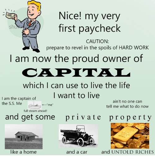 """Dank, Life, and Steam: N  -EA Nice! my very  first paycheck  CAUTION:  prepare to revel in the spoils of HARD WORK  I am now the proud owner of  which I can use to live the life  I want to live  I am the captain of  ain't no one can  the S.S. Me  me""""  tell me what to do now  full steam ahead!  and get some pri v ate property  and UNTOLD RICHES  like a home  and a car"""