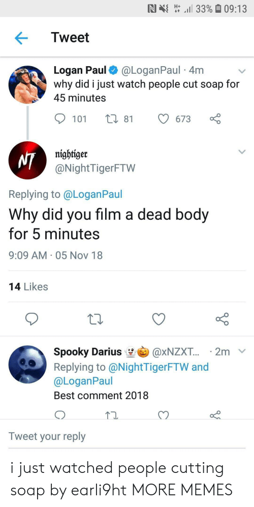 Best Comment: N  H- 11 33% 09:13  Tweet  Logan Paul@LoganPaul 4m  why did i just watch people cut soap for  45 minutes  101 t 81 673  nightiger  @NightTigerFTW  Replying to @LoganPaul  Why did you film a dead body  for 5 minutes  9:09 AM 05 Nov 18  14 Likes  Spooky Darius ' @xNZXT.. . 2m  Replying to@NightTigerFTW and  @LoganPaul  Best comment 2018  72.  Tweet your reply i just watched people cutting soap by earli9ht MORE MEMES