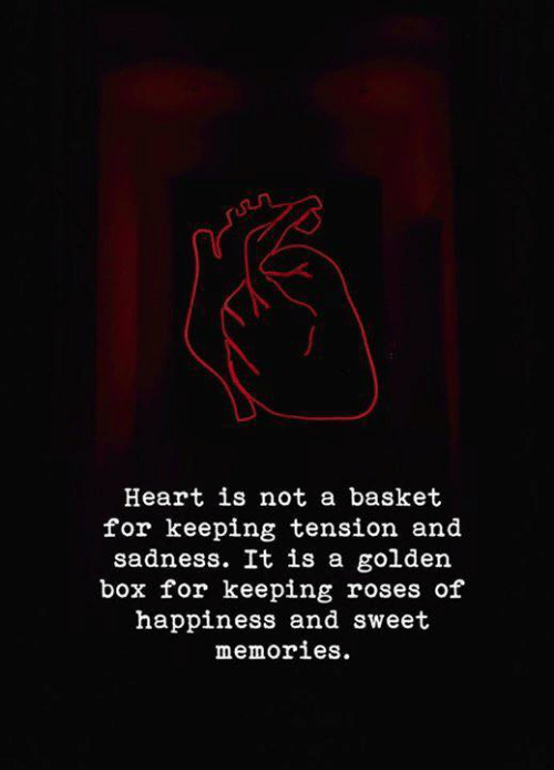 Heart, Happiness, and Box: n  Heart is not a basket  for keeping tension and  sadness. It is a golden  box for keeping roses of  happiness and sweet  memories