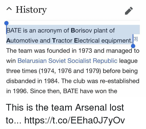 Arsenal, Club, and Soccer: n History  ATE is an acronym of Borisov plant of  Automotive and Tractor Electrical equipment.  The team was founded in 1973 and managed to  win Belarusian Soviet Socialist Republic league  three times (1974, 1976 and 1979) before being  disbanded in 1984. The club was re-established  in 1996. Since then, BATE have won the This is the team Arsenal lost to... https://t.co/EEha0J7yOv