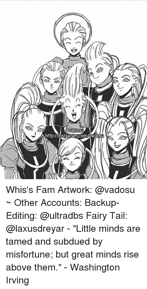 """Misfortunately: n  http:/Ainsagram.comuwadosu Whis's Fam Artwork: @vadosu ~ Other Accounts: Backup-Editing: @ultradbs Fairy Tail: @laxusdreyar - """"Little minds are tamed and subdued by misfortune; but great minds rise above them."""" - Washington Irving"""